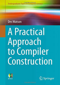 A Practical Approach to Compiler Construction (Undergraduate Topics in Computer Science)