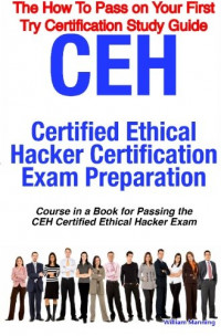 CEH Certified Ethical Hacker Certification Exam Preparation Course in a Book for Passing the CEH Certified Ethical Hacker Exam