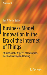 Business Model Innovation in the Era of the Internet of Things: Studies on the Aspects of Evaluation, Decision Making and Tooling (Progress in IS)
