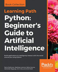 Python: Beginner's Guide to Artificial Intelligence: Build applications to intelligently interact with the world around you using Python