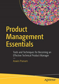 Product Management Essentials: Tools and Techniques for Becoming an Effective Technical Product Manager