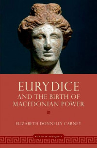 Eurydice and the Birth of Macedonian Power (Women in Antiquity)