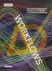 Workflows: Expanding Architecture's Territory in the Design and Delivery of Buildings (Architectural Design)