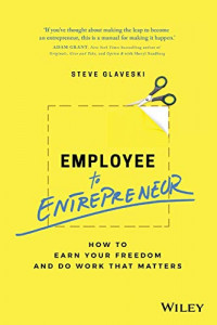 Employee to Entrepreneur: How to Earn Your Freedom and Do Work that Matters