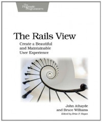 The Rails View: Create a Beautiful and Maintainable User Experience