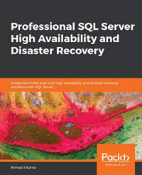 Professional SQL Server High Availability and Disaster Recovery: Implement tried-and-true high availability and disaster recovery solutions with SQL Server