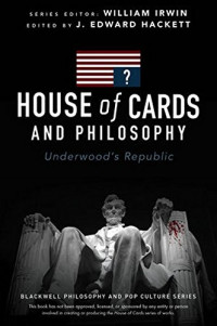 House of Cards and Philosophy: Underwood's Republic (The Blackwell Philosophy and Pop Culture Series)