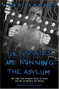 The Inmates Are Running the Asylum : Why High Tech Products Drive Us Crazy and How to Restore the Sanity (2nd Edition)