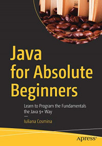 Java for Absolute Beginners: Learn to Program the Fundamentals the Java 9+ Way