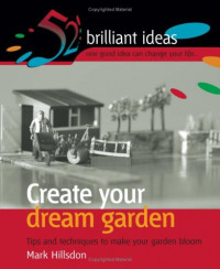 Create Your Dream Garden: Tips and Techniques to Make Your Garden Bloom (52 Brilliant Ideas)