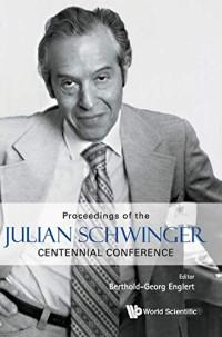 Julian Schwinger Centennial Conference: Proceedings of the Julian Schwinger Centennial Conference Julian Schwinger Centennial Conference National University of Singapore, 7 - 12 February 2018
