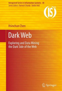 Dark Web: Exploring and Data Mining the Dark Side of the Web (Integrated Series in Information Systems)