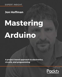 Mastering Arduino: A project-based approach to electronics, circuits, and programming